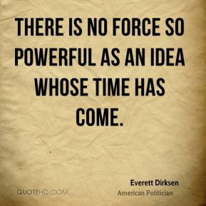 There is no force so powerful as an idea whose time has come.