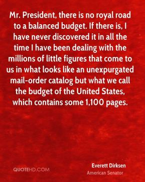 Everett Dirksen - Mr. President, there is no royal road to a balanced budget. If there is, I have never discovered it in all the time I have been dealing with the millions of little figures that come to us in what looks like an unexpurgated mail-order catalog but what we call the budget of the United States, which contains some 1,100 pages.