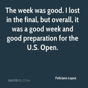 Feliciano Lopez - The week was good. I lost in the final, but overall, it was a good week and good preparation for the U.S. Open.