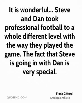 Frank Gifford - It is wonderful... Steve and Dan took professional football to a whole different level with the way they played the game. The fact that Steve is going in with Dan is very special.