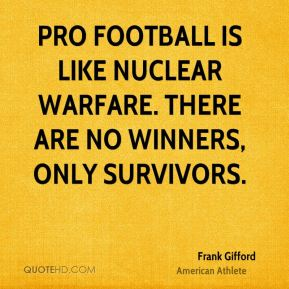 Frank Gifford - Pro football is like nuclear warfare. There are no winners, only survivors.