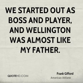 We started out as boss and player, and Wellington was almost like my father.
