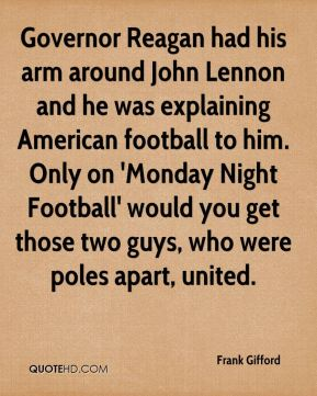 Frank Gifford - Governor Reagan had his arm around John Lennon and he was explaining American football to him. Only on 'Monday Night Football' would you get those two guys, who were poles apart, united.