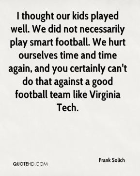 Frank Solich - I thought our kids played well. We did not necessarily play smart football. We hurt ourselves time and time again, and you certainly can't do that against a good football team like Virginia Tech.