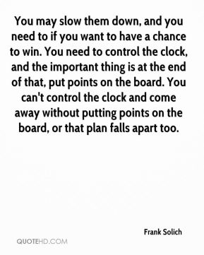 Frank Solich - You may slow them down, and you need to if you want to have a chance to win. You need to control the clock, and the important thing is at the end of that, put points on the board. You can't control the clock and come away without putting points on the board, or that plan falls apart too.