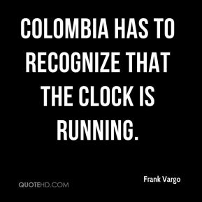 Frank Vargo - Colombia has to recognize that the clock is running.