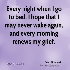 Every night when I go to bed, I hope that I may never wake again, and every morning renews my grief.