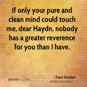 If only your pure and clean mind could touch me, dear Haydn, nobody has a greater reverence for you than I have.