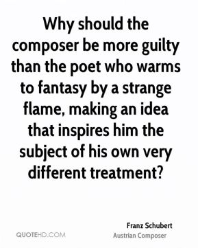Why should the composer be more guilty than the poet who warms to fantasy by a strange flame, making an idea that inspires him the subject of his own very different treatment?