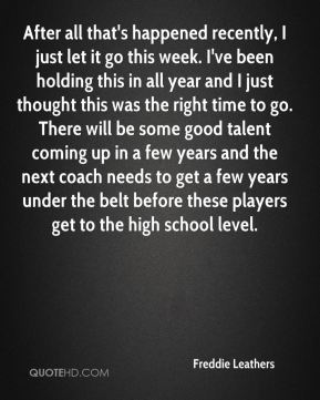 After all that's happened recently, I just let it go this week. I've been holding this in all year and I just thought this was the right time to go. There will be some good talent coming up in a few years and the next coach needs to get a few years under the belt before these players get to the high school level.