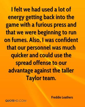 I felt we had used a lot of energy getting back into the game with a furious press and that we were beginning to run on fumes. Also, I was confident that our personnel was much quicker and could use the spread offense to our advantage against the taller Taylor team.