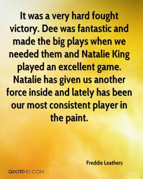 Freddie Leathers - It was a very hard fought victory. Dee was fantastic and made the big plays when we needed them and Natalie King played an excellent game. Natalie has given us another force inside and lately has been our most consistent player in the paint.