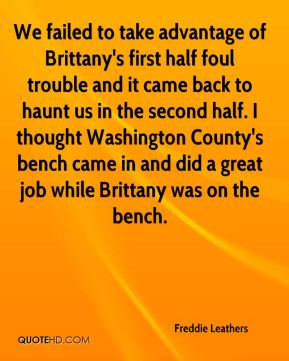 Freddie Leathers - We failed to take advantage of Brittany's first half foul trouble and it came back to haunt us in the second half. I thought Washington County's bench came in and did a great job while Brittany was on the bench.