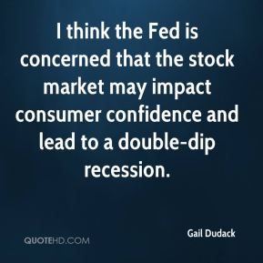 Gail Dudack - I think the Fed is concerned that the stock market may impact consumer confidence and lead to a double-dip recession.