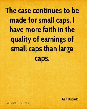 Gail Dudack - The case continues to be made for small caps. I have more faith in the quality of earnings of small caps than large caps.