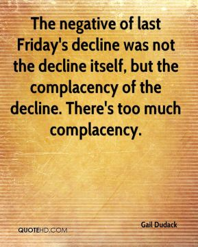 Gail Dudack - The negative of last Friday's decline was not the decline itself, but the complacency of the decline. There's too much complacency.