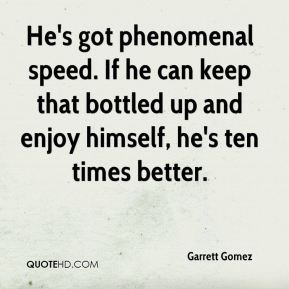 Garrett Gomez - He's got phenomenal speed. If he can keep that bottled up and enjoy himself, he's ten times better.