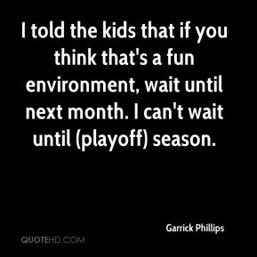 Garrick Phillips - I told the kids that if you think that's a fun environment, wait until next month. I can't wait until (playoff) season.