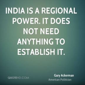 Gary Ackerman - India is a regional power. It does not need anything to establish it.