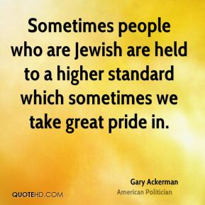 Sometimes people who are Jewish are held to a higher standard which sometimes we take great pride in.