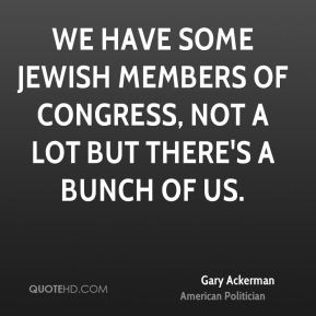 We have some Jewish members of Congress, not a lot but there's a bunch of us.