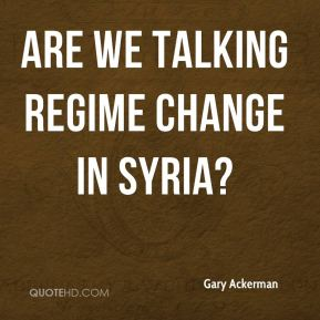 Gary Ackerman - Are we talking regime change in Syria?