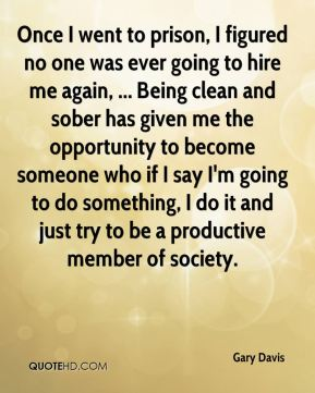 Gary Davis - Once I went to prison, I figured no one was ever going to hire me again, ... Being clean and sober has given me the opportunity to become someone who if I say I'm going to do something, I do it and just try to be a productive member of society.