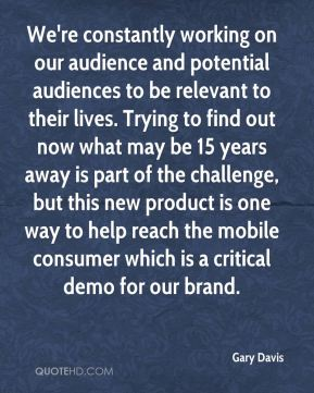 Gary Davis - We're constantly working on our audience and potential audiences to be relevant to their lives. Trying to find out now what may be 15 years away is part of the challenge, but this new product is one way to help reach the mobile consumer which is a critical demo for our brand.