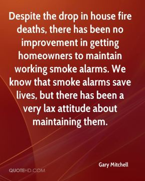 Gary Mitchell - Despite the drop in house fire deaths, there has been no improvement in getting homeowners to maintain working smoke alarms. We know that smoke alarms save lives, but there has been a very lax attitude about maintaining them.