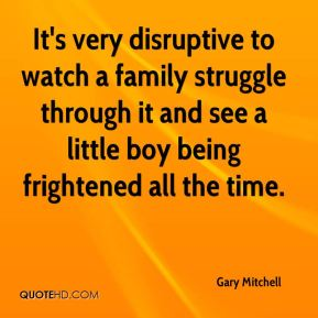 Gary Mitchell - It's very disruptive to watch a family struggle through it and see a little boy being frightened all the time.