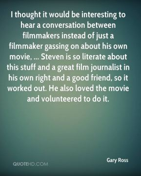 Gary Ross - I thought it would be interesting to hear a conversation between filmmakers instead of just a filmmaker gassing on about his own movie, ... Steven is so literate about this stuff and a great film journalist in his own right and a good friend, so it worked out. He also loved the movie and volunteered to do it.