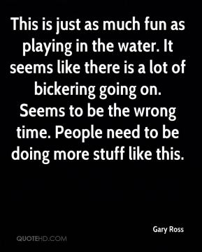 Gary Ross - This is just as much fun as playing in the water. It seems like there is a lot of bickering going on. Seems to be the wrong time. People need to be doing more stuff like this.