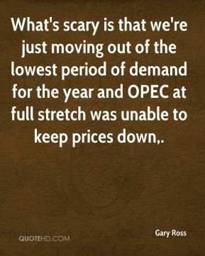 Gary Ross - What's scary is that we're just moving out of the lowest period of demand for the year and OPEC at full stretch was unable to keep prices down.
