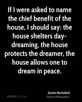 Gaston Bachelard - If I were asked to name the chief benefit of the house, I should say: the house shelters day-dreaming, the house protects the dreamer, the house allows one to dream in peace.