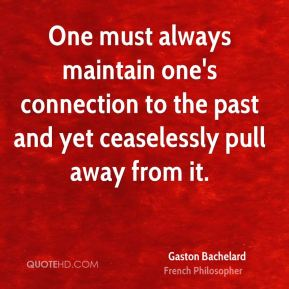 One must always maintain one's connection to the past and yet ceaselessly pull away from it.