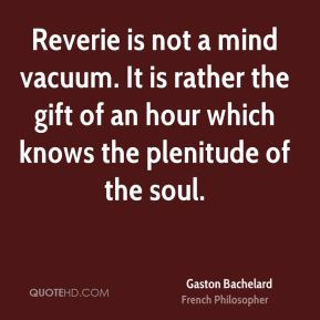 Reverie is not a mind vacuum. It is rather the gift of an hour which knows the plenitude of the soul.