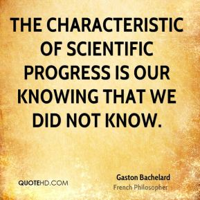 The characteristic of scientific progress is our knowing that we did not know.