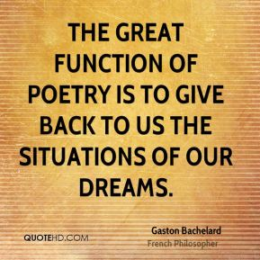 The great function of poetry is to give back to us the situations of our dreams.