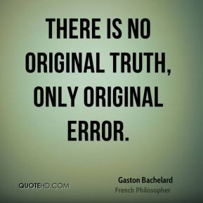 There is no original truth, only original error.