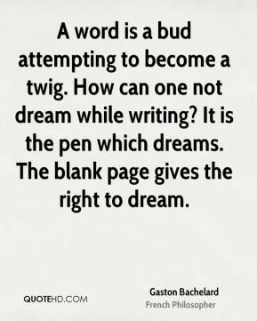 Gaston Bachelard - A word is a bud attempting to become a twig. How can one not dream while writing? It is the pen which dreams. The blank page gives the right to dream.