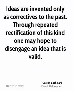 Gaston Bachelard - Ideas are invented only as correctives to the past. Through repeated rectification of this kind one may hope to disengage an idea that is valid.