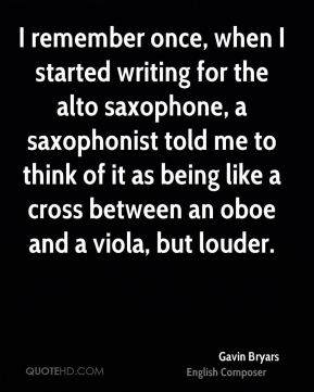 Gavin Bryars - I remember once, when I started writing for the alto saxophone, a saxophonist told me to think of it as being like a cross between an oboe and a viola, but louder.