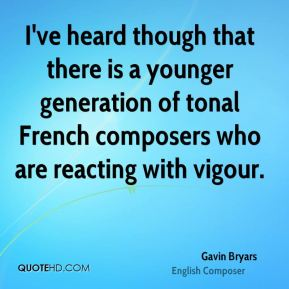 Gavin Bryars - I've heard though that there is a younger generation of tonal French composers who are reacting with vigour.