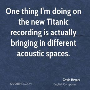 One thing I'm doing on the new Titanic recording is actually bringing in different acoustic spaces.