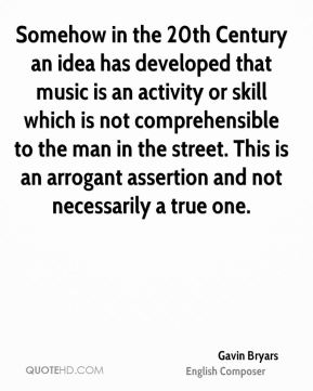 Gavin Bryars - Somehow in the 20th Century an idea has developed that music is an activity or skill which is not comprehensible to the man in the street. This is an arrogant assertion and not necessarily a true one.