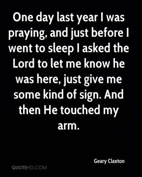 Geary Claxton - One day last year I was praying, and just before I went to sleep I asked the Lord to let me know he was here, just give me some kind of sign. And then He touched my arm.