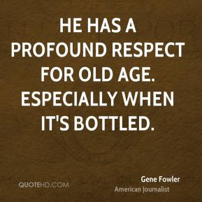 Gene Fowler - He has a profound respect for old age. Especially when it's bottled.