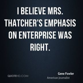 Gene Fowler - I believe Mrs. Thatcher's emphasis on enterprise was right.