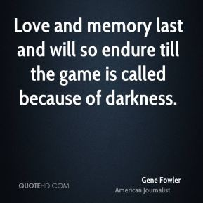 Gene Fowler - Love and memory last and will so endure till the game is called because of darkness.