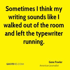 Sometimes I think my writing sounds like I walked out of the room and left the typewriter running.
